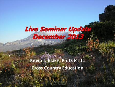 Live Seminar Update December 2013 Kevin T. Blake, Ph.D. P.L.C. Cross Country Education All Rights Reserved1 Kevin T. Blake, Ph.D., P.L.C. All Rights Reserved.