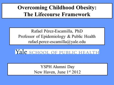 Overcoming Childhood Obesity: The Lifecourse Framework Rafael Pérez-Escamilla, PhD Professor of Epidemiology & Public Health