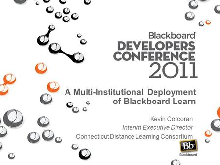 A Multi-Institutional Deployment of Blackboard Learn Kevin Corcoran Interim Executive Director Connecticut Distance Learning Consortium.