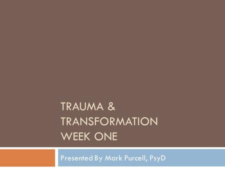 TRAUMA & TRANSFORMATION WEEK ONE Presented By Mark Purcell, PsyD.