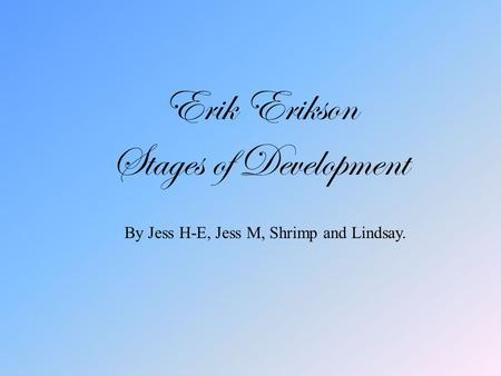 Erik Erikson Stages of Development By Jess H-E, Jess M, Shrimp and Lindsay.