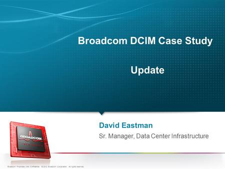 Broadcom DCIM Case Study Update David Eastman Sr. Manager, Data Center Infrastructure Broadcom Proprietary and Confidential. © 2012 Broadcom Corporation.