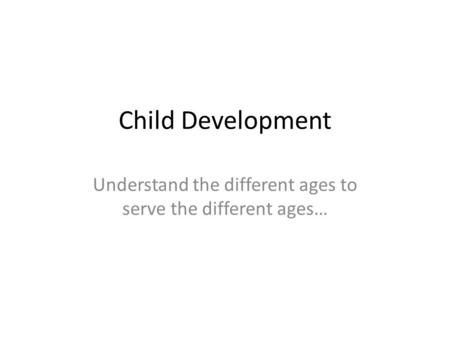 Child Development Understand the different ages to serve the different ages…