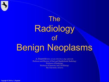 Copyright © 2004 by A. Ruprecht The Radiology of Benign Neoplasms A. Ruprecht D.D.S., M.Sc.D., F.R.C.D.(C,), Dip. A.B.O.M.R. Professor and Director of.