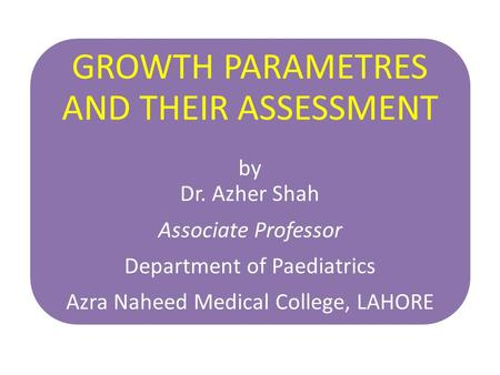 GROWTH PARAMETRES AND THEIR ASSESSMENT by Dr. Azher Shah Associate Professor Department of Paediatrics Azra Naheed Medical College, LAHORE.
