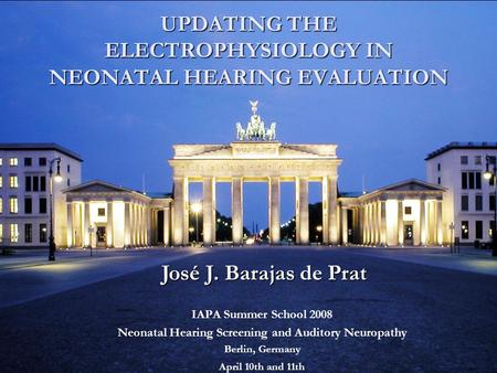 IAPA Summer School 2008 Neonatal Hearing Screening and Auditory Neuropathy Berlin, Germany April 10th and 11th UPDATING THE ELECTROPHYSIOLOGY IN NEONATAL.