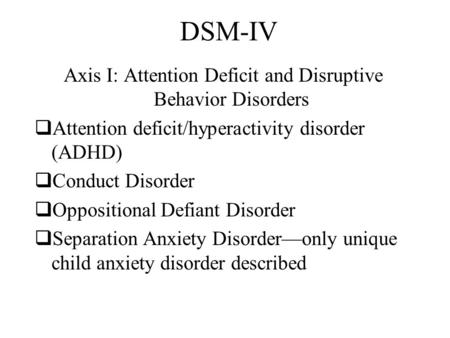 DSM-IV Axis I: Attention Deficit and Disruptive Behavior Disorders  Attention deficit/hyperactivity disorder (ADHD)  Conduct Disorder  Oppositional.