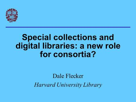 Special collections and digital libraries: a new role for consortia? Dale Flecker Harvard University Library.