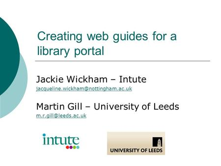 Creating web guides for a library portal Jackie Wickham – Intute Martin Gill – University of Leeds