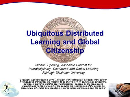 Ubiquitous Distributed Learning and Global Citizenship Michael Sperling, Associate Provost for Interdisciplinary, Distributed and Global Learning Fairleigh.