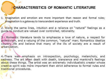 CHARACTERISTICS OF ROMANTIC LITERATURE 1.Imagination and emotion are more important than reason and formal rules; imagination is a gateway to transcendent.
