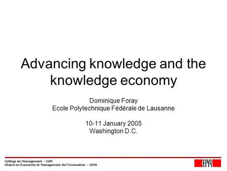 Advancing knowledge and the knowledge economy Dominique Foray Ecole Polytechnique Fédérale de Lausanne 10-11 January 2005 Washington D.C.