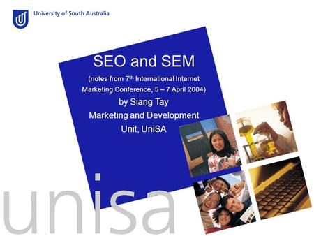 SEO and SEM (notes from 7 th International Internet Marketing Conference, 5 – 7 April 2004) by Siang Tay Marketing and Development Unit, UniSA.
