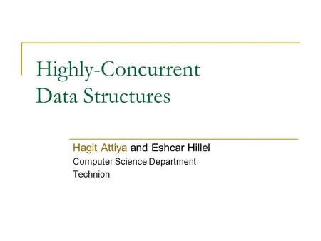 Highly-Concurrent Data Structures Hagit Attiya and Eshcar Hillel Computer Science Department Technion.
