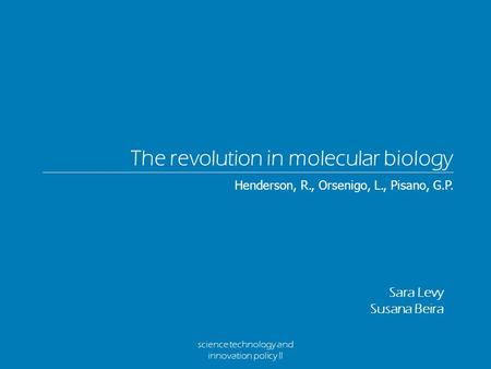 Science technology and innovation policy II The revolution in molecular biology Sara Levy Susana Beira Henderson, R., Orsenigo, L., Pisano, G.P.
