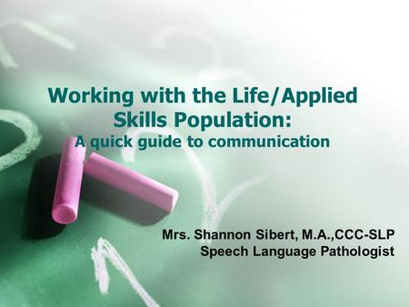 Working with the Life/Applied Skills Population: A quick guide to communication Mrs. Shannon Sibert, M.A.,CCC-SLP Speech Language Pathologist.
