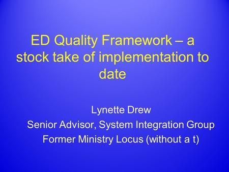ED Quality Framework – a stock take of implementation to date Lynette Drew Senior Advisor, System Integration Group Former Ministry Locus (without a t)