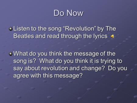 "Do Now Listen to the song ""Revolution"" by The Beatles and read through the lyrics What do you think the message of the song is? What do you think it is."