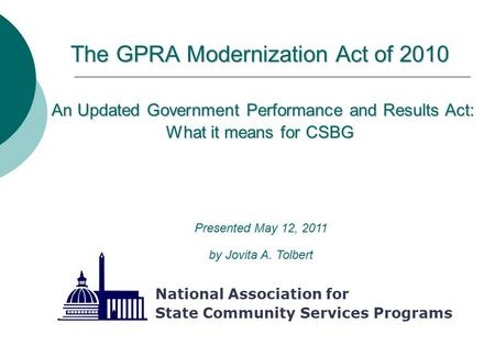 The GPRA Modernization Act of 2010 An Updated Government Performance and Results Act: What it means for CSBG National Association for State Community Services.