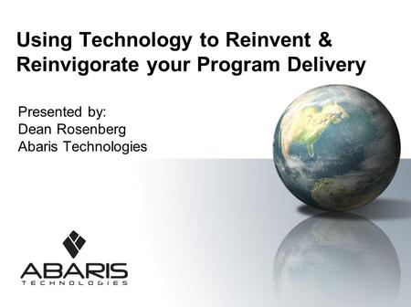 Using Technology to Reinvent & Reinvigorate your Program Delivery Presented by: Dean Rosenberg Abaris Technologies.
