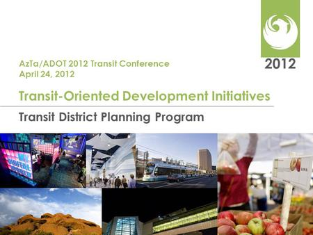 2012 Transit District Planning Program Transit-Oriented Development Initiatives AzTa/ADOT 2012 Transit Conference April 24, 2012.