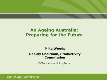Productivity Commission Mike Woods Deputy Chairman, Productivity Commission COTA National Policy Forum An Ageing Australia: Preparing for the Future.