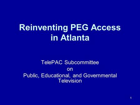 1 Reinventing PEG Access in Atlanta TelePAC Subcommittee on Public, Educational, and Governmental Television.