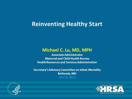 Reinventing Healthy Start Michael C. Lu, MD, MPH Associate Administrator Maternal and Child Health Bureau Health Resources and Services Administration.