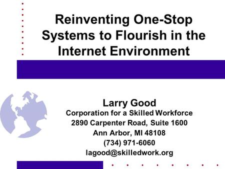 Reinventing One-Stop Systems to Flourish in the Internet Environment Larry Good Corporation for a Skilled Workforce 2890 Carpenter Road, Suite 1600 Ann.