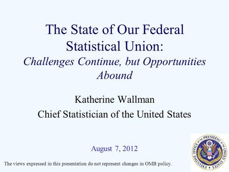 The State of Our Federal Statistical Union: Challenges Continue, but Opportunities Abound Katherine Wallman Chief Statistician of the United States August.