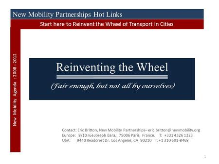 1 Reinventing the Wheel (Fair enough, but not all by ourselves) Contact: Eric Britton, New Mobility Partnerships– Europe: