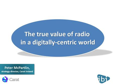 Peter McPartlin, strategy director, Carat Ireland The true value of radio in a digitally-centric world.