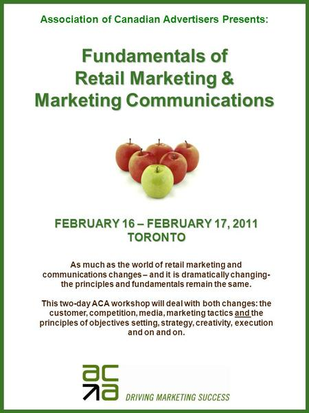 Fundamentals of Retail Marketing & Marketing Communications FEBRUARY 16 – FEBRUARY 17, 2011 TORONTO Association of Canadian Advertisers Presents: As much.