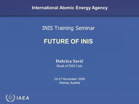 IAEA International Atomic Energy Agency INIS Training Seminar FUTURE OF INIS Dobrica Savić Head of INIS Unit 23-27 November 2009 Vienna, Austria.