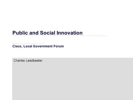 Public and Social Innovation Cisco, Local Government Forum Charles Leadbeater.
