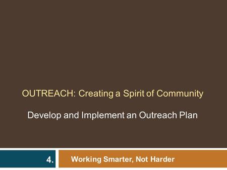 OUTREACH: Creating a Spirit of Community Develop and Implement an Outreach Plan Working Smarter, Not Harder 4.