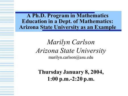 A Ph.D. Program in Mathematics Education in a Dept. of Mathematics: Arizona State University as an Example Marilyn Carlson Arizona State University