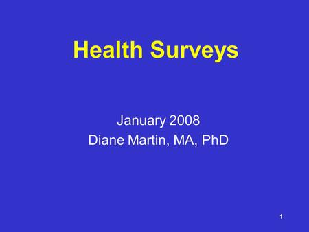 1 Health Surveys January 2008 Diane Martin, MA, PhD.
