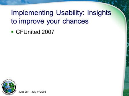 June 28 th – July 1 st 2006 Implementing Usability: Insights to improve your chances  CFUnited 2007.