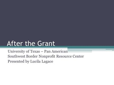 After the Grant University of Texas – Pan American Southwest Border Nonprofit Resource Center Presented by Lucila Lagace.