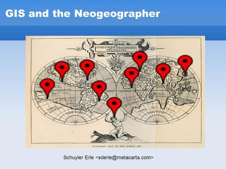 "GIS and the Neogeographer Schuyler Erle. GIS and the Neogeographer What the heck is a ""neogeographer""?"