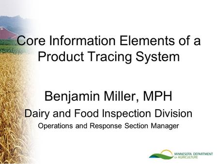 Benjamin Miller, MPH Dairy and Food Inspection Division Operations and Response Section Manager Core Information Elements of a Product Tracing System.