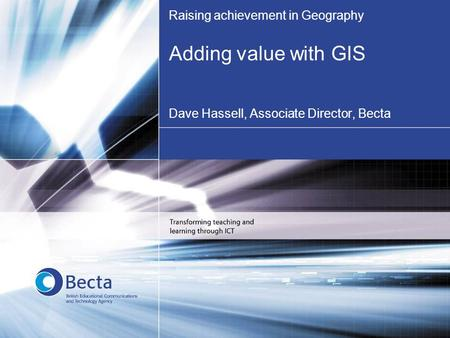 Raising achievement in Geography Adding value with GIS Dave Hassell, Associate Director, Becta.