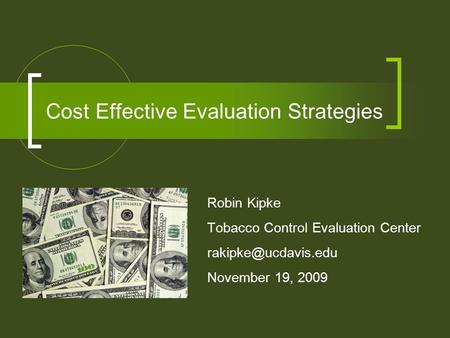 Cost Effective Evaluation Strategies Robin Kipke Tobacco Control Evaluation Center November 19, 2009.