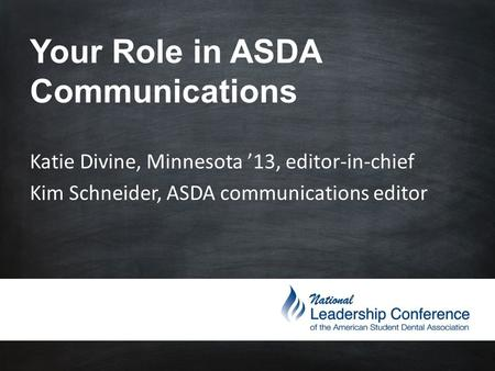 Your Role in ASDA Communications Katie Divine, Minnesota '13, editor-in-chief Kim Schneider, ASDA communications editor.