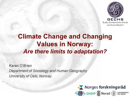 Climate Change and Changing Values in Norway: Are there limits to adaptation? Karen O'Brien Department of Sociology and Human Geography University of Oslo,