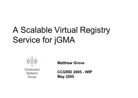 A Scalable Virtual Registry Service for jGMA Matthew Grove CCGRID 2005 - WIP May 2005.