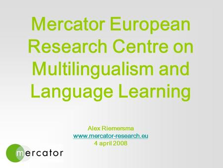 Mercator European Research Centre on Multilingualism and Language Learning Alex Riemersma www.mercator-research.eu 4 april 2008 www.mercator-research.eu.