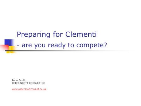 Preparing for Clementi - are you ready to compete? Peter Scott PETER SCOTT CONSULTING www.peterscottconsult.co.uk.