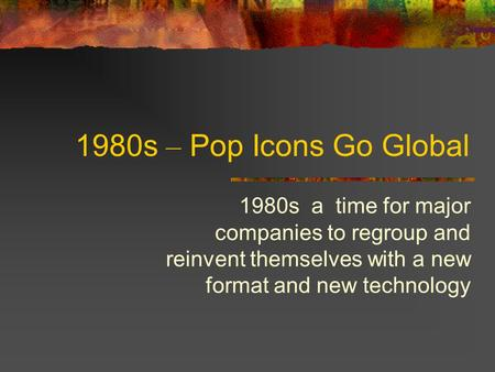 1980s – Pop Icons Go Global 1980s a time for major companies to regroup and reinvent themselves with a new format and new technology.